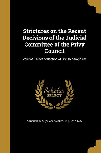 Strictures on the Recent Decisions of the Judicial Committee of the Privy Council; Volume Talbot Collection of British Pamphlets