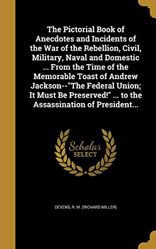 The Pictorial Book of Anecdotes and Incidents of the War of the Rebellion, Civil, Military, Naval and Domestic ... from the Time of the Memorable Toast of Andrew Jackson--The Federal Union; It Must Be Preserved! ... to the Assassination of President...