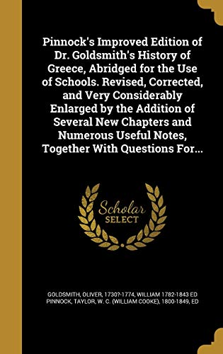 Pinnock's Improved Edition of Dr. Goldsmith's History of Greece, Abridged for the Use of Schools. Revised, Corrected, and Very Considerably Enlarged by the Addition of Several New Chapters and Numerous Useful Notes, Together with Questions For...