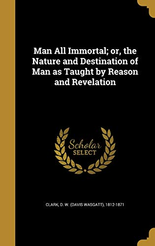 Man All Immortal; Or, the Nature and Destination of Man as Taught by Reason and Revelation