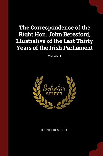 The Correspondence of the Right Hon. John Beresford, Illustrative of the Last Thirty Years of the Irish Parliament; Volume 1
