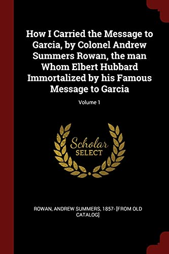 How I Carried the Message to Garcia, by Colonel Andrew Summers Rowan, the Man Whom Elbert Hubbard Immortalized by His Famous Message to Garcia; Volume 1