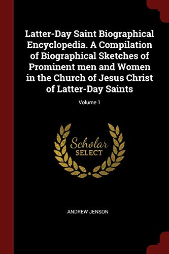 Latter-Day Saint Biographical Encyclopedia. a Compilation of Biographical Sketches of Prominent Men and Women in the Church of Jesus Christ of Latter-Day Saints; Volume 1