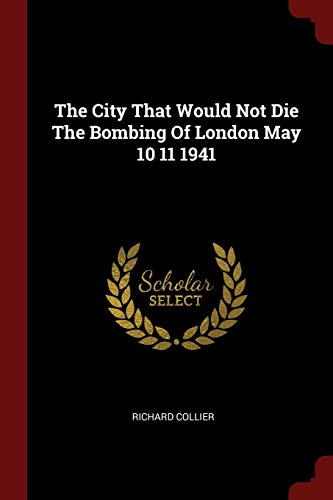 The City That Would Not Die the Bombing of London May 10 11 1941