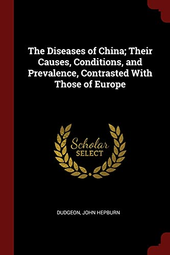 The Diseases of China; Their Causes, Conditions, and Prevalence, Contrasted with Those of Europe
