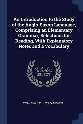 An Introduction to the Study of the Anglo-Saxon Language, Comprising an Elementary Grammar, Selections for Reading, with Explanatory Notes and a Vocabulary