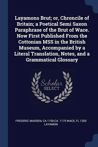 Layamons Brut; Or, Chroncile of Britain; A Poetical Semi Saxon Paraphrase of the Brut of Wace. Now First Published from the Cottonian Mss in the British Museum, Accompanied by a Literal Translation, Notes, and a Grammatical Glossary