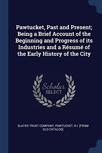 Pawtucket, Past and Present; Being a Brief Account of the Beginning and Progress of Its Industries and A R Sum of the Early History of the City