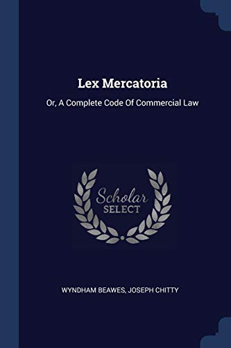 Lex Mercatoria: Or, A Complete Code Of Commercial Law