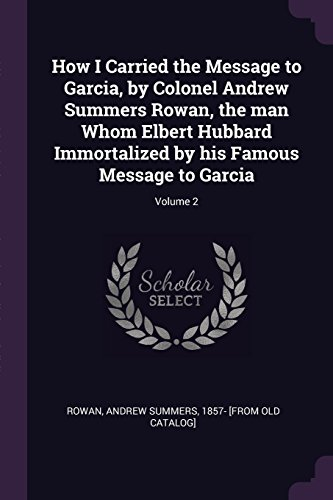 How I Carried the Message to Garcia, by Colonel Andrew Summers Rowan, the man Whom Elbert Hubbard Immortalized by his Famous Message to Garcia; Volume 2