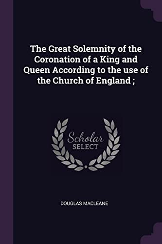 The Great Solemnity of the Coronation of a King and Queen According to the Use of the Church of England;
