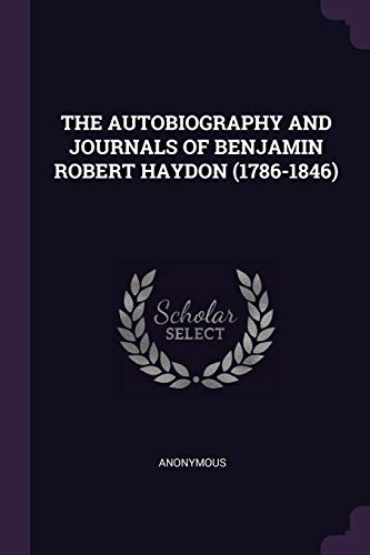 The Autobiography and Journals of Benjamin Robert Haydon (1786-1846)