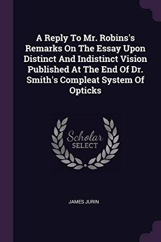 A Reply to Mr. Robins's Remarks on the Essay Upon Distinct and Indistinct Vision Published at the End of Dr. Smith's Compleat System of Opticks