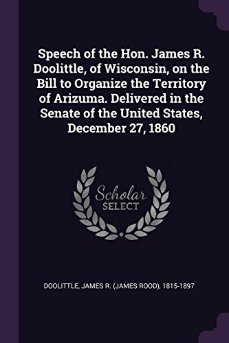 Speech of the Hon. James R. Doolittle, of Wisconsin, on the Bill to Organize the Territory of Arizuma. Delivered in the Senate of the United States, December 27, 1860