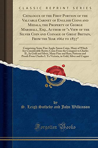Catalogue of the First Portion of the Valuable Cabinet of English Coins and Medals, the Property of George Marshall, Esq., Author of a View of the Silver Coin and Coinage of Great Britain, from the Year 1662 to 1837