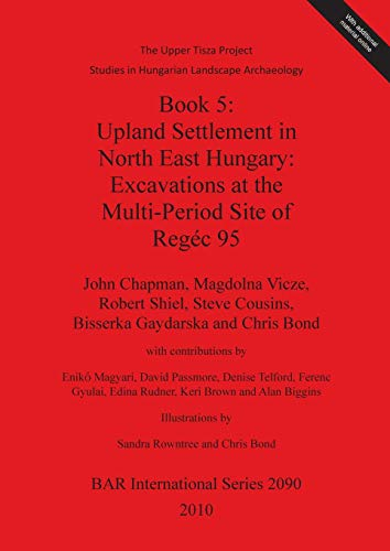The Upper Tisza Project. Studies in Hungarian Landscape Archaeology. Book 5: Upland Settlement in North East Hungary: Excavations at the Multi-Period Site