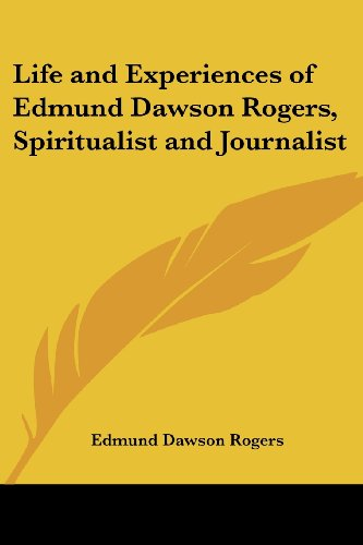 Life and Experiences of Edmund Dawson Rogers, Spiritualist and Journalist