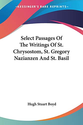 Select Passages of the Writings of St. Chrysostom, St. Gregory Nazianzen and St. Basil