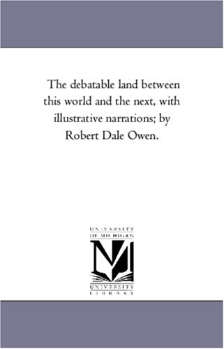 The Debatable Land Between This World and the Next, with Illustrative Narrations; By Robert Dale Owen.