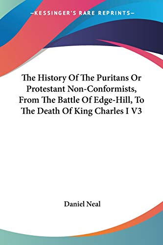 The History Of The Puritans Or Protestant Non-Conformists, From The Battle Of Edge-Hill, To The Death Of King Charles I V3