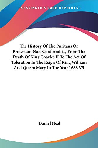 The History Of The Puritans Or Protestant Non-Conformists, From The Death Of King Charles II To The Act Of Toleration In The Reign Of King William And Queen Mary In The Year 1688 V5