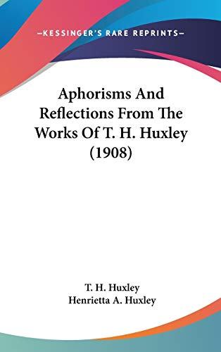 Aphorisms And Reflections From The Works Of T. H. Huxley (1908)