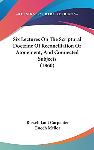 Six Lectures On The Scriptural Doctrine Of Reconciliation Or Atonement, And Connected Subjects (1860)
