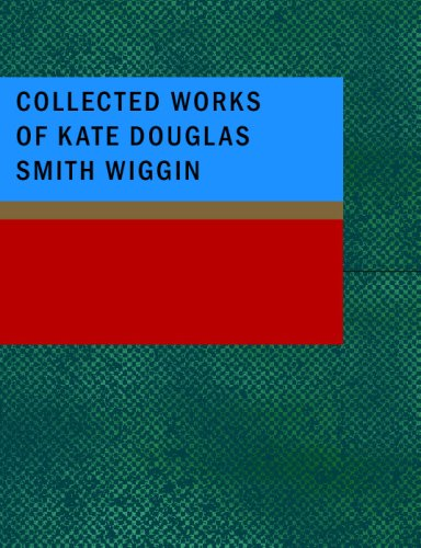 Collected Works of Kate Douglas Smith Wiggin
