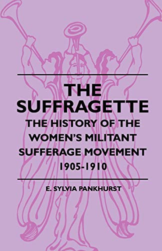 The Suffragette - The History Of The Women's Militant Sufferage Movement 1905-1910