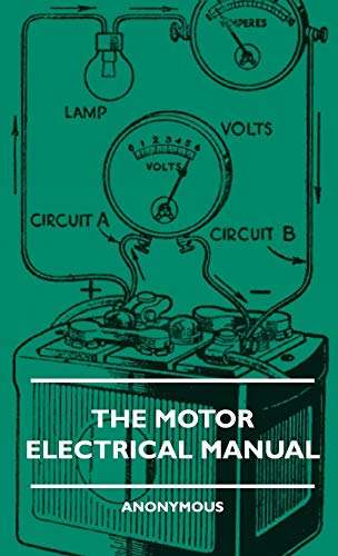 The Motor Electrical Manual - A Practical And Fully Illustrated Handbook And Guide For All Motorists, Describing In Simple Language The Principles, Constuction And Working Of The Electrical Appliances Used On Cars. How To Keep Ignition, Lighting, Starting