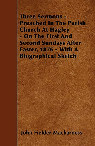Three Sermons - Preached In The Parish Church At Hagley - On The First And Second Sundays After Easter, 1876 - With A Biographical Sketch