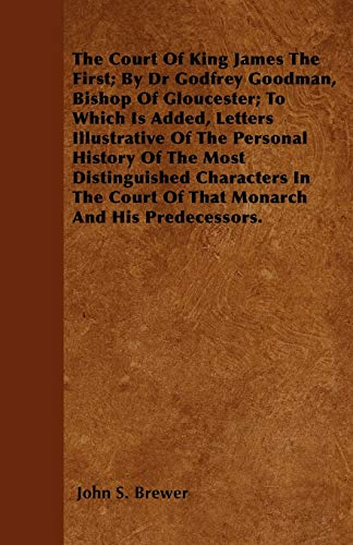 The Court Of King James The First; By Dr Godfrey Goodman, Bishop Of Gloucester; To Which Is Added, Letters Illustrative Of The Personal History Of The Most Distinguished Characters In The Court Of That Monarch And His Predecessors.