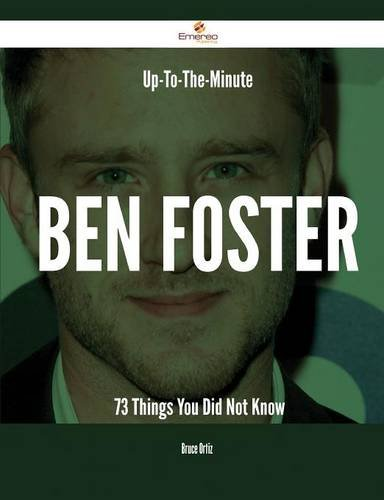 Up-To-The-Minute Ben Foster - 73 Things You Did Not Know