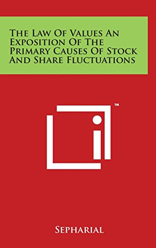 The Law of Values an Exposition of the Primary Causes of Stock and Share Fluctuations