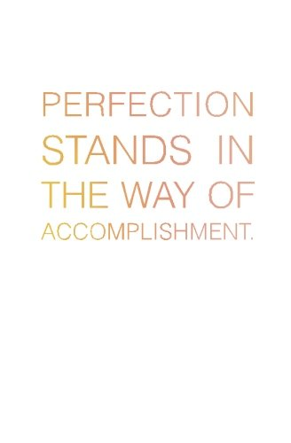 Perfection Stands in the Way of Accomplishment.