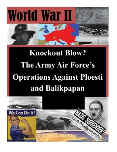 Knockout Blow? The Army Air Force's Operations Against Ploesti and Balikpapan