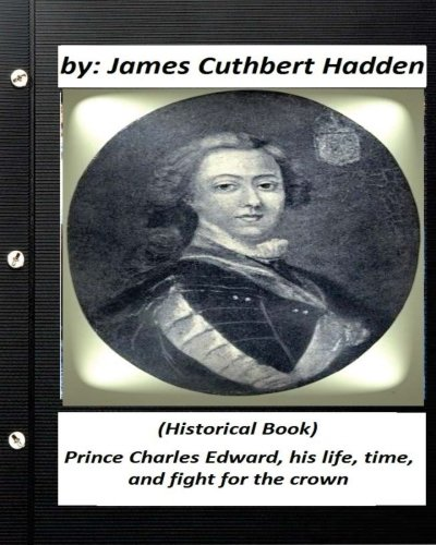 Prince Charles Edward, His Life, Time, and Fight for the Crown .(Historical Book