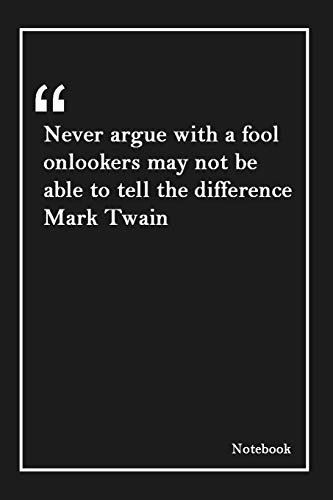 Never argue with a fool onlookers may not be able to tell the difference Mark Twain