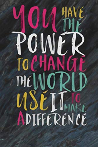 You have the power to change the world use it to make a difference