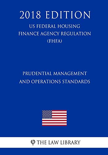 Prudential Management and Operations Standards (Us Federal Housing Finance Agency Regulation) (Fhfa) (2018 Edition)