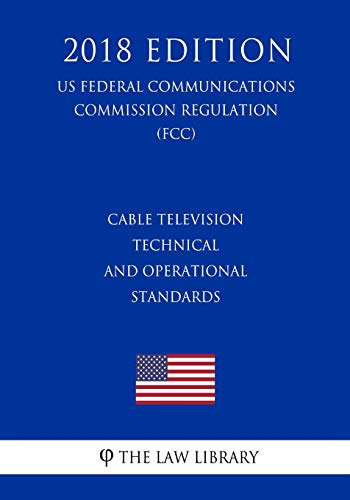 Cable Television Technical and Operational Standards (Us Federal Communications Commission Regulation) (Fcc) (2018 Edition)