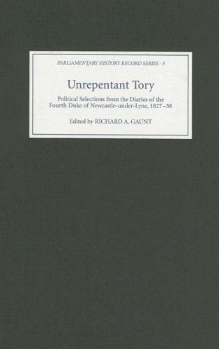 Unrepentant Tory - Political Selections from the Diaries of the Fourth Duke of Newcastle-under-Lyne, 1827-38