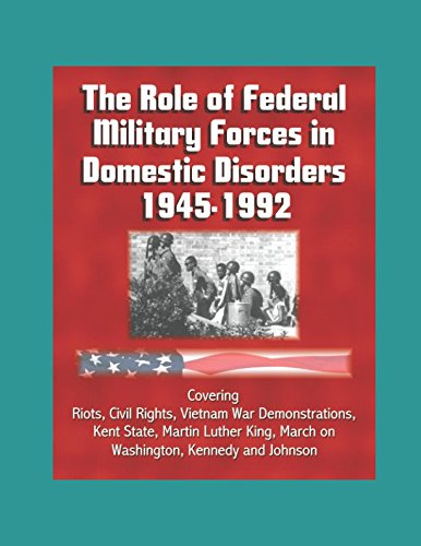 The Role of Federal Military Forces in Domestic Disorders 1945-1992 - Covering Riots, Civil Rights, Vietnam War Demonstrations, Kent State, Martin Luther King, March on Washington, Kennedy and Johnson