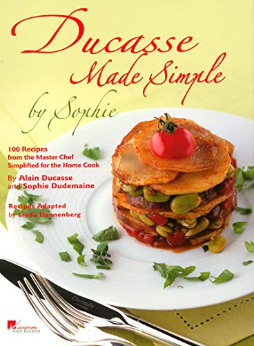 Ducasse Made Simple by Sophie:100 Recipes from the Master Chef Si