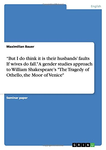But I do think it is their husbands' faults If wives do fall. A gender studies approach to William Shakespeare's The Tragedy of Othello, the Moor of Venice