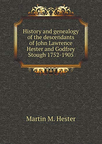 History and genealogy of the descendants of John Lawrence Hester and Godfrey Stough 1752-1905