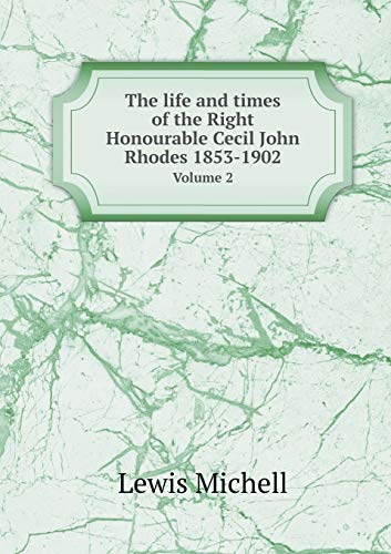 The life and times of the Right Honourable Cecil John Rhodes 1853-1902