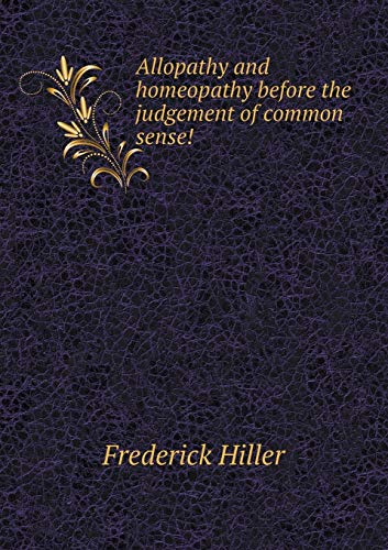 Allopathy and Homeopathy Before the Judgement of Common Sense!