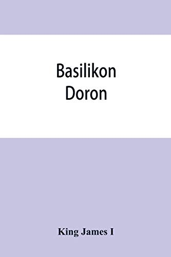 Basilikon doron; or, His majestys Instructions to his dearest sonne, Henry the Prince