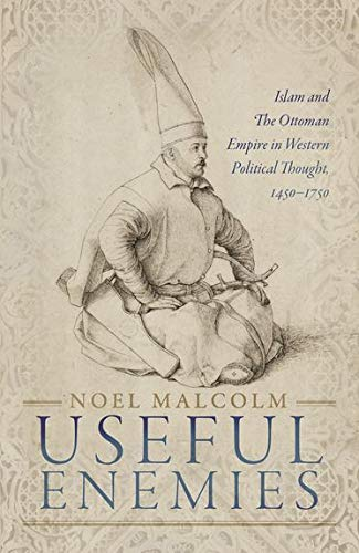 Useful Enemies : Islam and The Ottoman Empire in Western Political Thought, 1450-1750